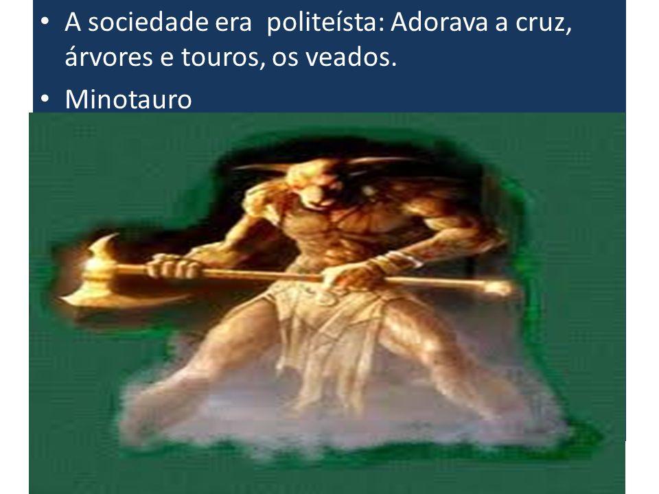 A sociedade era politeísta: Adorava a cruz, árvores e touros, os veados.