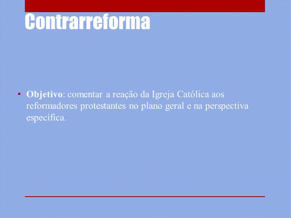 Objetivo: comentar a reação da Igreja Católica aos reformadores protestantes no plano geral e na perspectiva específica.
