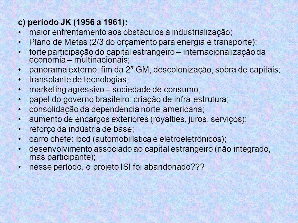 c) período JK (1956 a 1961): maior enfrentamento aos obstáculos à industrialização; Plano de Metas (2/3 do orçamento para energia e transporte);