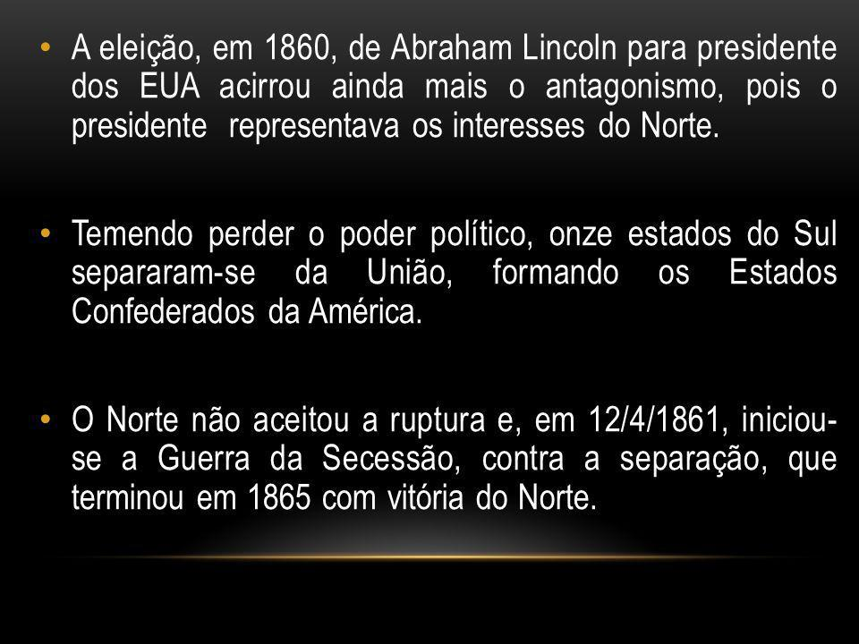 A eleição, em 1860, de Abraham Lincoln para presidente dos EUA acirrou ainda mais o antagonismo, pois o presidente representava os interesses do Norte.