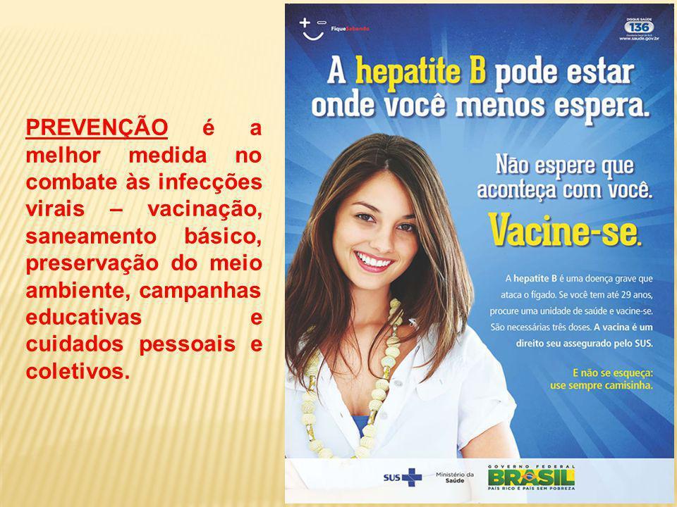 PREVENÇÃO é a melhor medida no combate às infecções virais – vacinação, saneamento básico, preservação do meio ambiente, campanhas educativas e cuidados pessoais e coletivos.