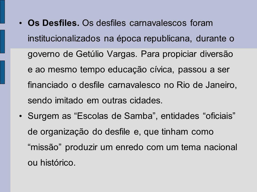 Os Desfiles. Os desfiles carnavalescos foram institucionalizados na época republicana, durante o governo de Getúlio Vargas. Para propiciar diversão e ao mesmo tempo educação cívica, passou a ser financiado o desfile carnavalesco no Rio de Janeiro, sendo imitado em outras cidades.