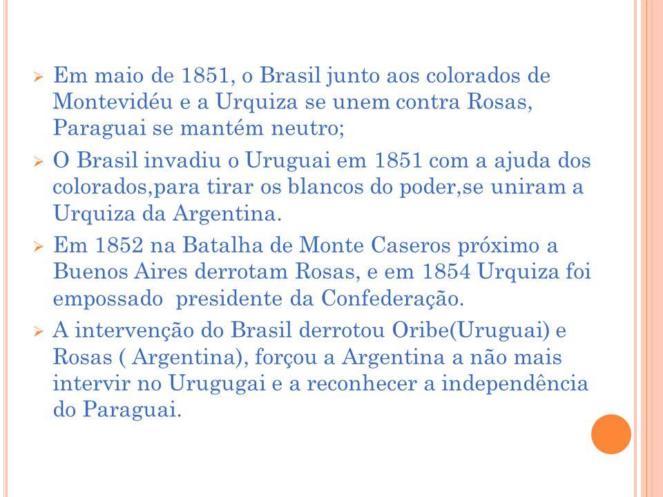 Em maio de 1851, o Brasil junto aos colorados de Montevidéu e a Urquiza se unem contra Rosas, Paraguai se mantém neutro;
