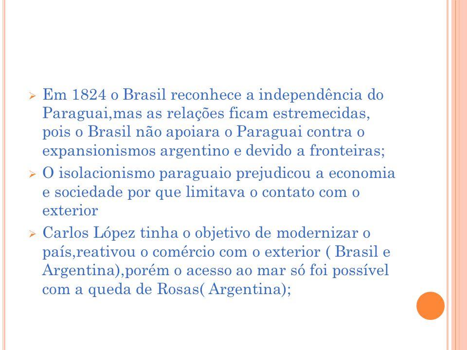 Em 1824 o Brasil reconhece a independência do Paraguai,mas as relações ficam estremecidas, pois o Brasil não apoiara o Paraguai contra o expansionismos argentino e devido a fronteiras;