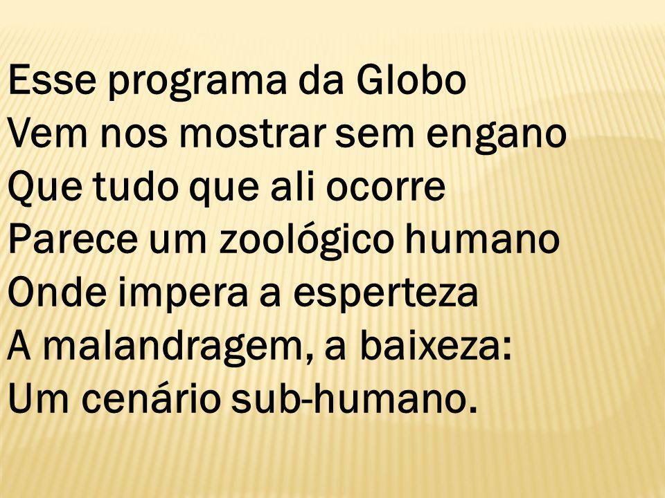 Esse programa da Globo Vem nos mostrar sem engano Que tudo que ali ocorre Parece um zoológico humano Onde impera a esperteza A malandragem, a baixeza: Um cenário sub-humano.