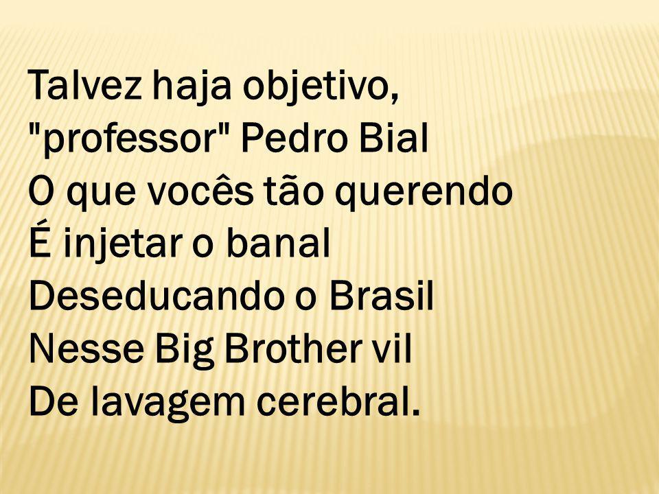 Talvez haja objetivo, professor Pedro Bial O que vocês tão querendo É injetar o banal Deseducando o Brasil Nesse Big Brother vil De lavagem cerebral.