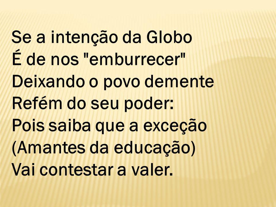 Se a intenção da Globo É de nos emburrecer Deixando o povo demente Refém do seu poder: Pois saiba que a exceção (Amantes da educação) Vai contestar a valer.