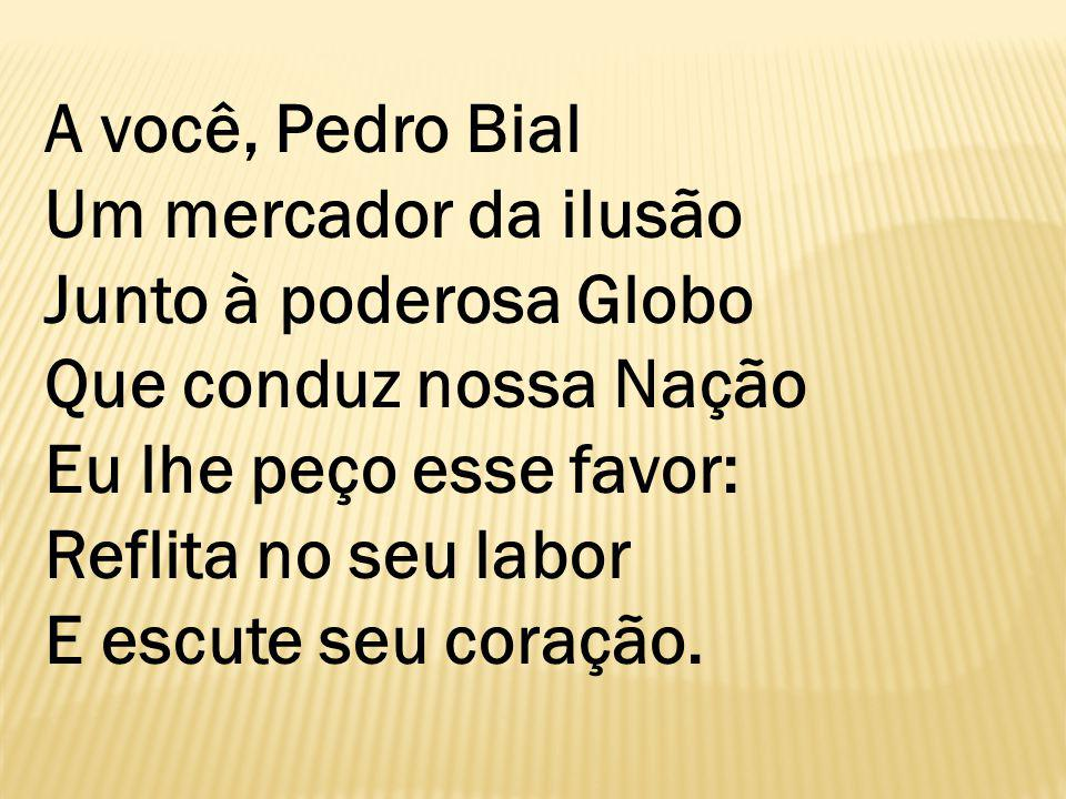 A você, Pedro Bial Um mercador da ilusão Junto à poderosa Globo Que conduz nossa Nação Eu lhe peço esse favor: Reflita no seu labor E escute seu coração.