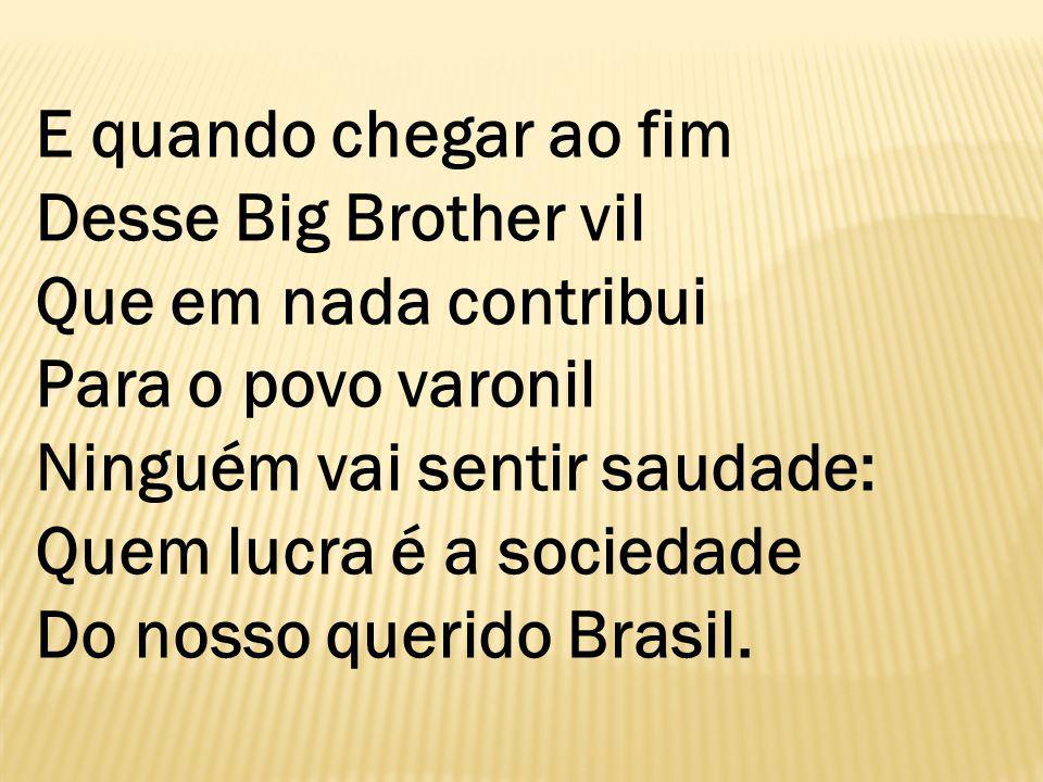 E quando chegar ao fim Desse Big Brother vil Que em nada contribui Para o povo varonil Ninguém vai sentir saudade: Quem lucra é a sociedade Do nosso querido Brasil.
