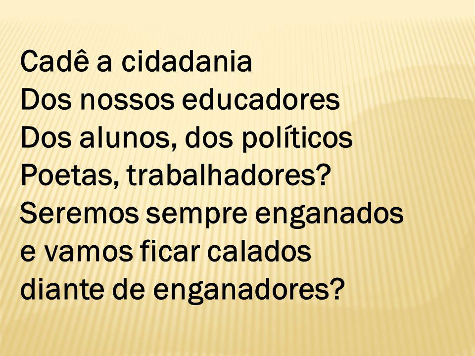 Cadê a cidadania Dos nossos educadores Dos alunos, dos políticos Poetas, trabalhadores.