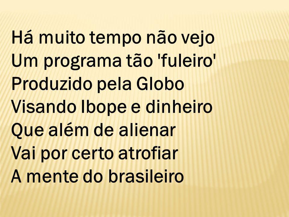Há muito tempo não vejo Um programa tão fuleiro Produzido pela Globo Visando Ibope e dinheiro Que além de alienar Vai por certo atrofiar A mente do brasileiro