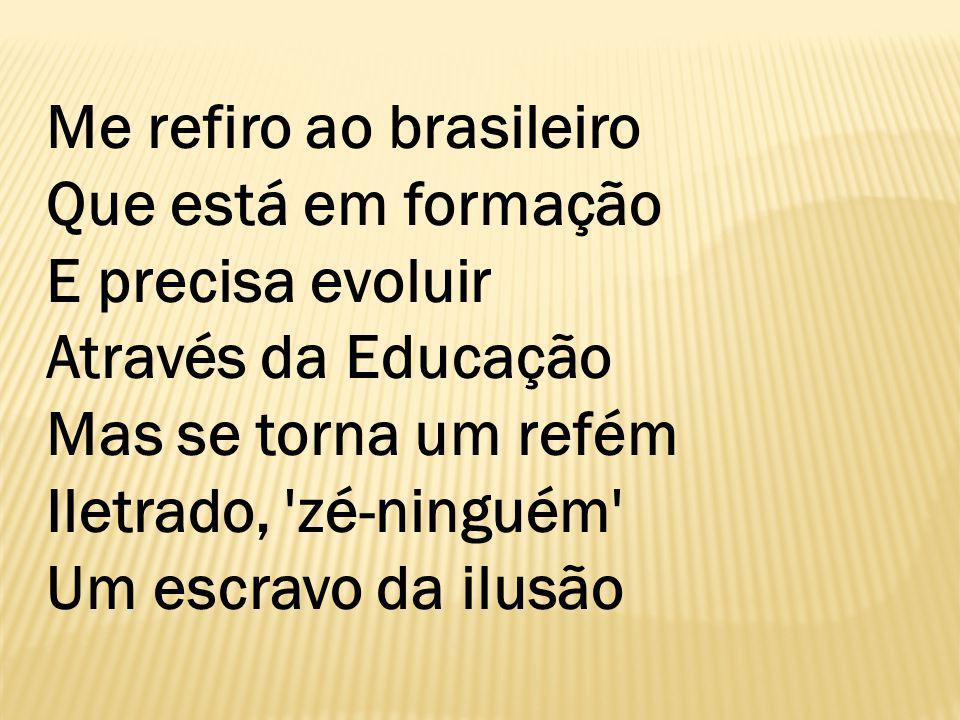Me refiro ao brasileiro Que está em formação E precisa evoluir Através da Educação Mas se torna um refém Iletrado, zé-ninguém Um escravo da ilusão