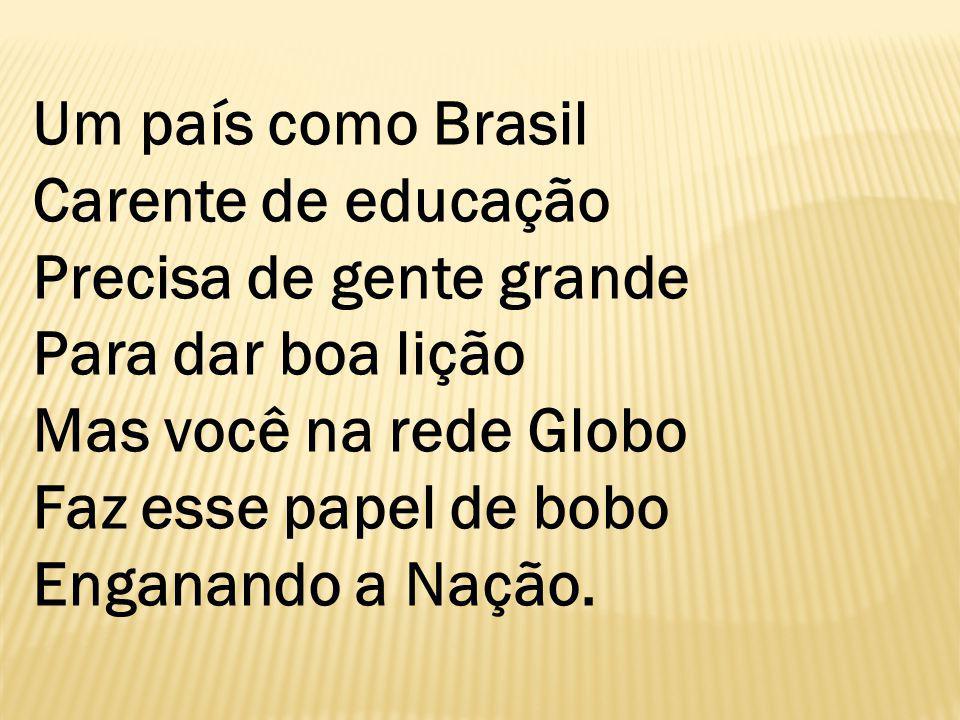 Um país como Brasil Carente de educação Precisa de gente grande Para dar boa lição Mas você na rede Globo Faz esse papel de bobo Enganando a Nação.