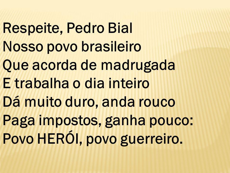 Respeite, Pedro Bial Nosso povo brasileiro Que acorda de madrugada E trabalha o dia inteiro Dá muito duro, anda rouco Paga impostos, ganha pouco: Povo HERÓI, povo guerreiro.