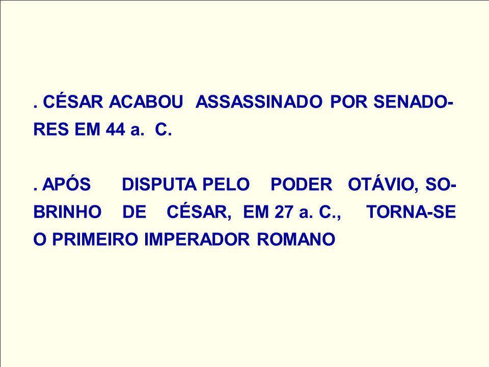 . CÉSAR ACABOU ASSASSINADO POR SENADO-RES EM 44 a. C.