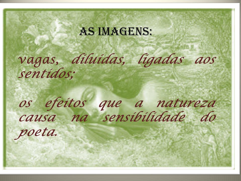 As imagens: vagas, diluídas, ligadas aos sentidos; os efeitos que a natureza causa na sensibilidade do poeta.