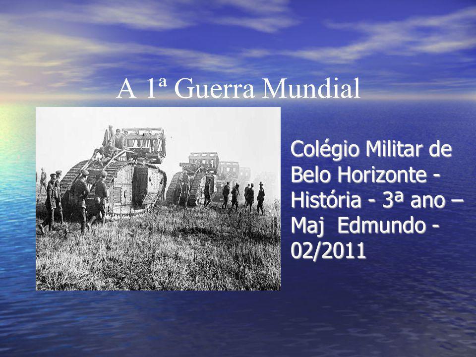 A 1ª Guerra Mundial Colégio Militar de Belo Horizonte - História - 3ª ano – Maj Edmundo - 02/2011.