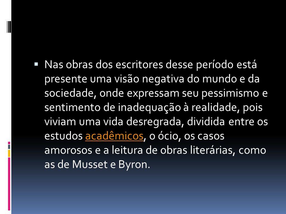 Nas obras dos escritores desse período está presente uma visão negativa do mundo e da sociedade, onde expressam seu pessimismo e sentimento de inadequação à realidade, pois viviam uma vida desregrada, dividida entre os estudos acadêmicos, o ócio, os casos amorosos e a leitura de obras literárias, como as de Musset e Byron.