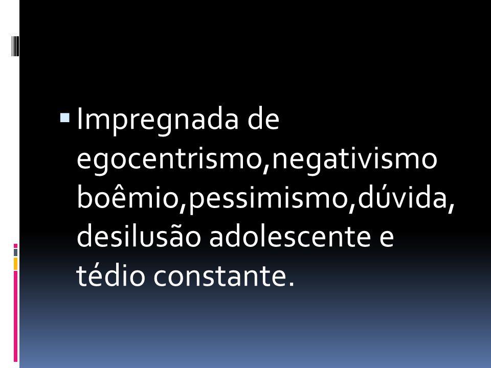 Impregnada de egocentrismo,negativismo boêmio,pessimismo,dúvida, desilusão adolescente e tédio constante.