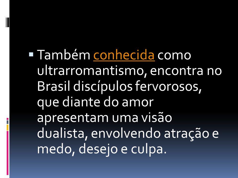 Também conhecida como ultrarromantismo, encontra no Brasil discípulos fervorosos, que diante do amor apresentam uma visão dualista, envolvendo atração e medo, desejo e culpa.