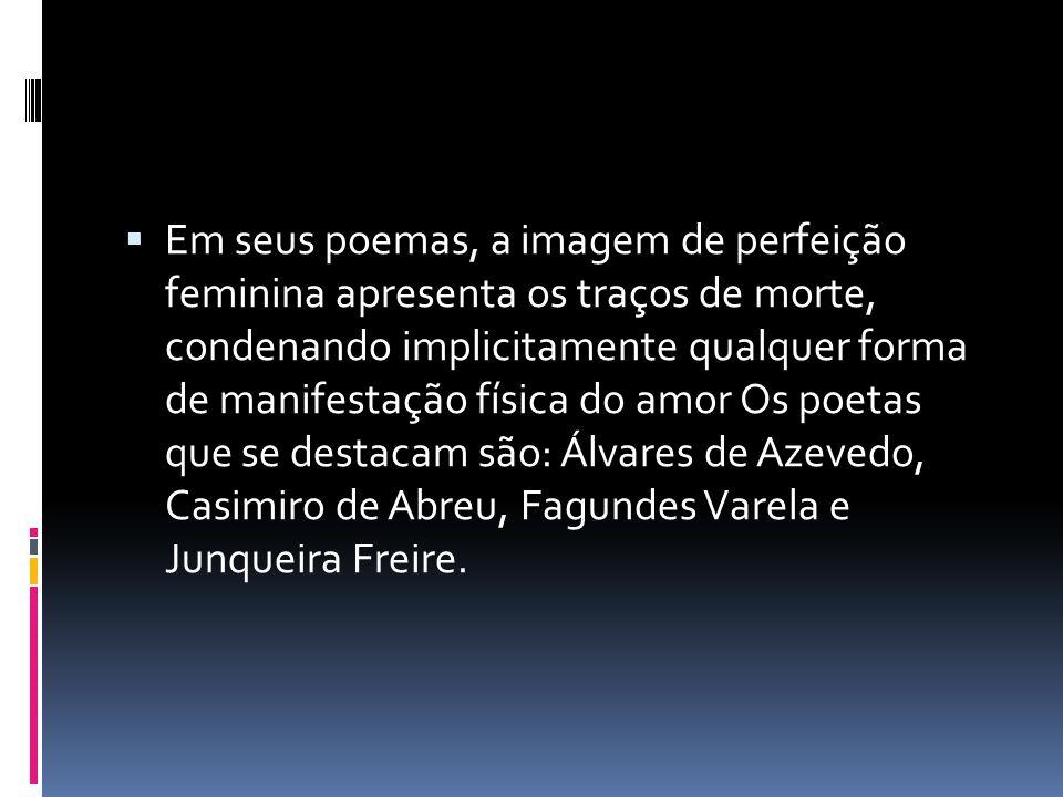 Em seus poemas, a imagem de perfeição feminina apresenta os traços de morte, condenando implicitamente qualquer forma de manifestação física do amor Os poetas que se destacam são: Álvares de Azevedo, Casimiro de Abreu, Fagundes Varela e Junqueira Freire.
