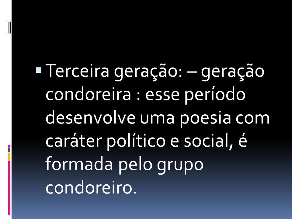 Terceira geração: – geração condoreira : esse período desenvolve uma poesia com caráter político e social, é formada pelo grupo condoreiro.