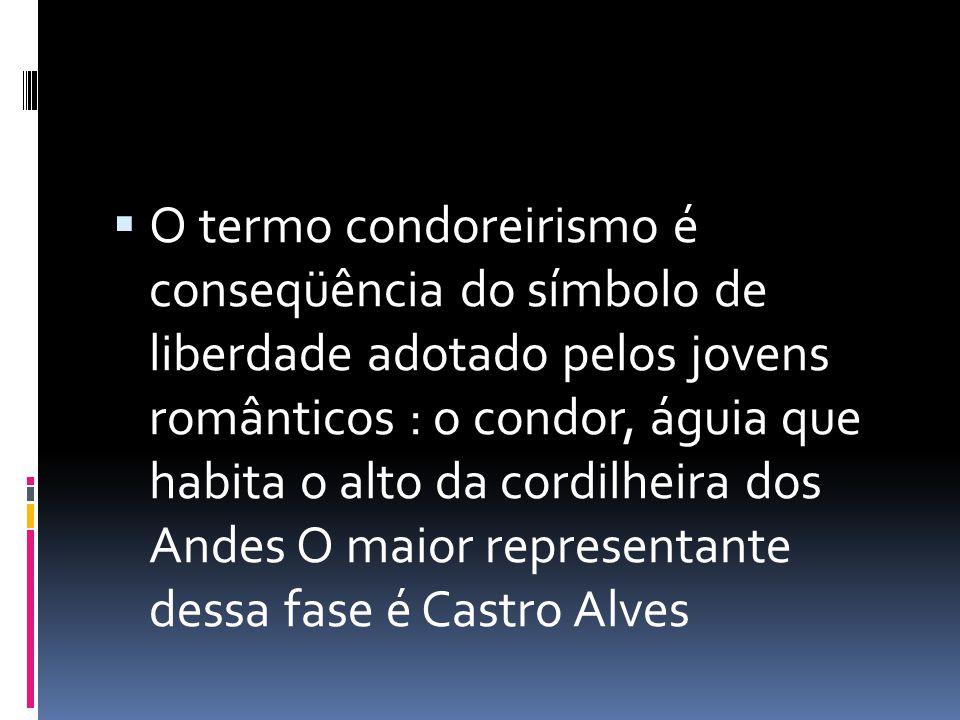 O termo condoreirismo é conseqüência do símbolo de liberdade adotado pelos jovens românticos : o condor, águia que habita o alto da cordilheira dos Andes O maior representante dessa fase é Castro Alves