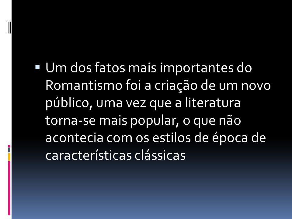 Um dos fatos mais importantes do Romantismo foi a criação de um novo público, uma vez que a literatura torna-se mais popular, o que não acontecia com os estilos de época de características clássicas