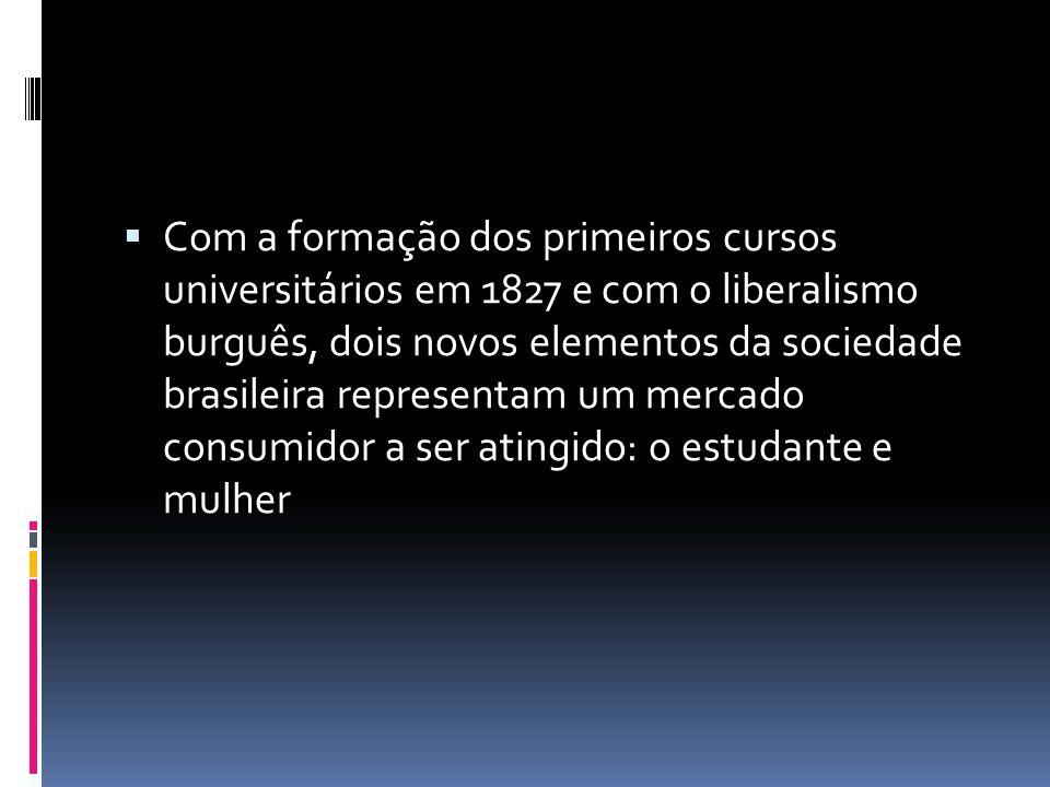 Com a formação dos primeiros cursos universitários em 1827 e com o liberalismo burguês, dois novos elementos da sociedade brasileira representam um mercado consumidor a ser atingido: o estudante e mulher