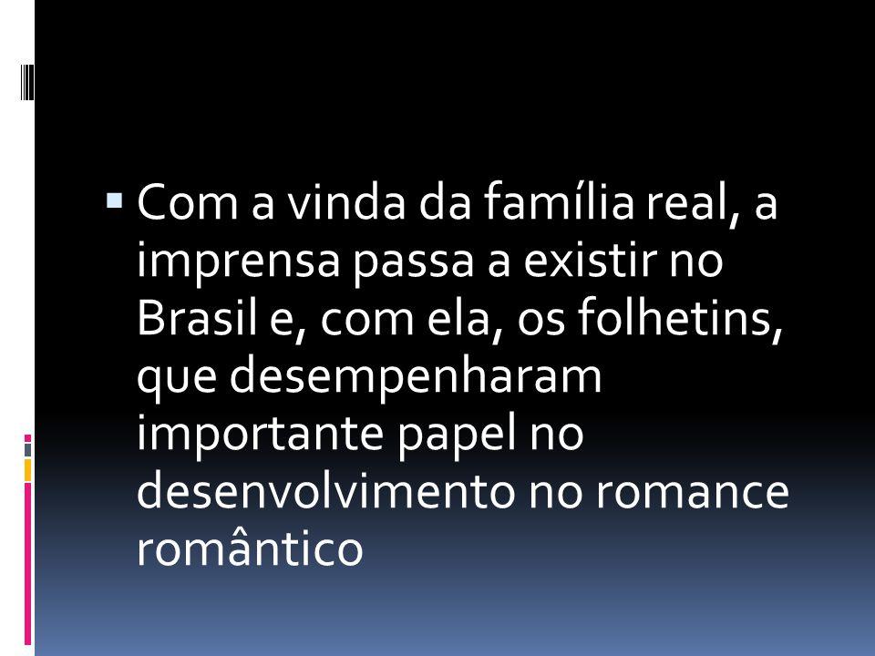 Com a vinda da família real, a imprensa passa a existir no Brasil e, com ela, os folhetins, que desempenharam importante papel no desenvolvimento no romance romântico