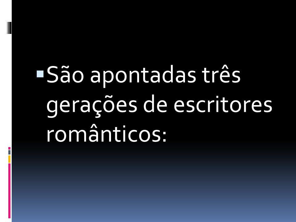 São apontadas três gerações de escritores românticos: