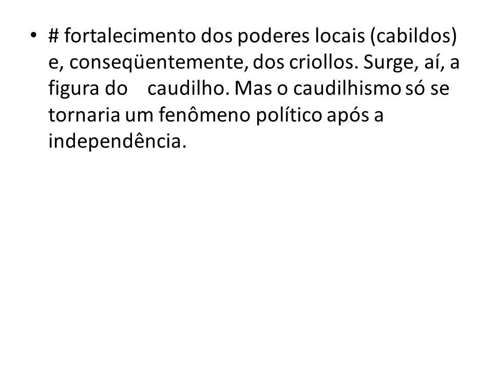 # fortalecimento dos poderes locais (cabildos) e, conseqüentemente, dos criollos.