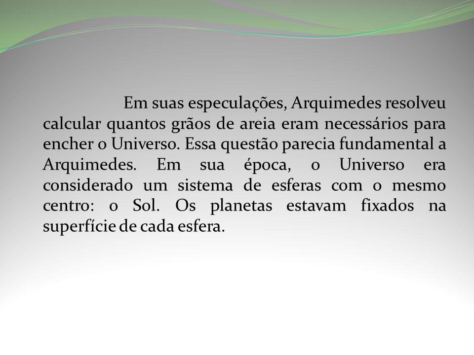 Em suas especulações, Arquimedes resolveu calcular quantos grãos de areia eram necessários para encher o Universo.