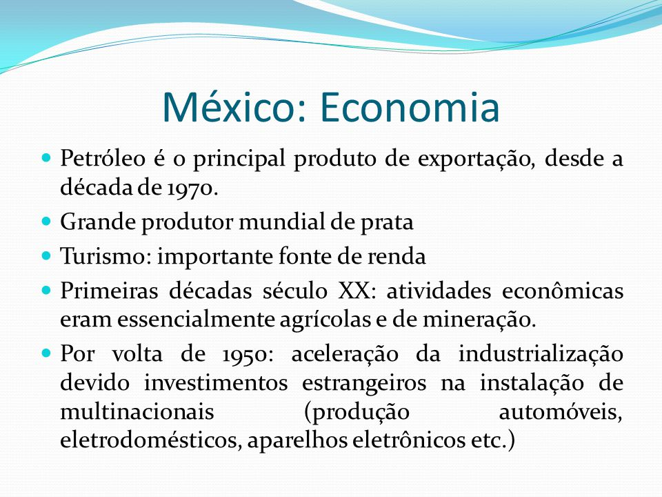 México: Economia Petróleo é o principal produto de exportação, desde a década de 1970. Grande produtor mundial de prata.