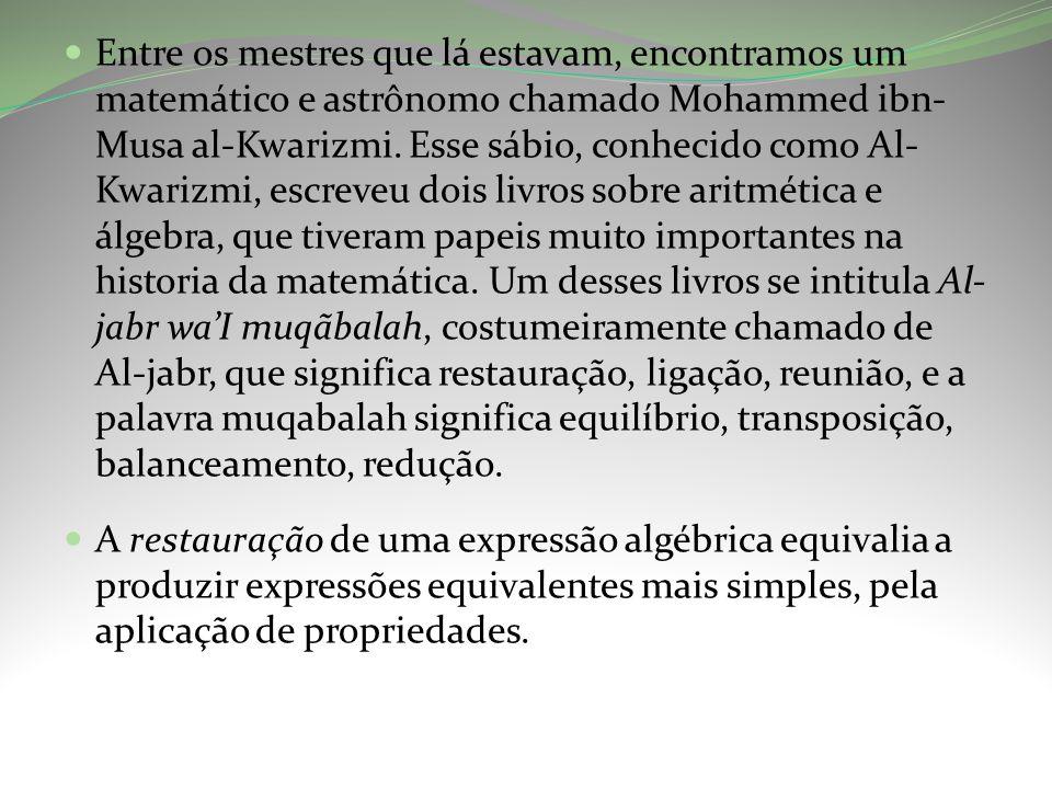 Entre os mestres que lá estavam, encontramos um matemático e astrônomo chamado Mohammed ibn-Musa al-Kwarizmi. Esse sábio, conhecido como Al-Kwarizmi, escreveu dois livros sobre aritmética e álgebra, que tiveram papeis muito importantes na historia da matemática. Um desses livros se intitula Al-jabr wa'I muqãbalah, costumeiramente chamado de Al-jabr, que significa restauração, ligação, reunião, e a palavra muqabalah significa equilíbrio, transposição, balanceamento, redução.