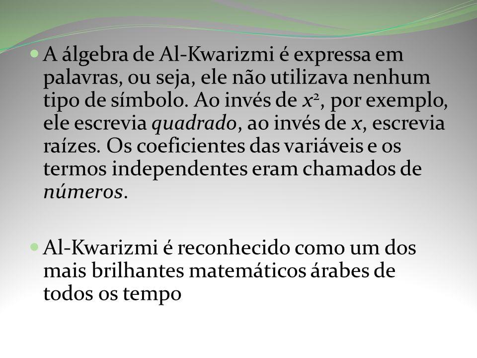 A álgebra de Al-Kwarizmi é expressa em palavras, ou seja, ele não utilizava nenhum tipo de símbolo. Ao invés de x2, por exemplo, ele escrevia quadrado, ao invés de x, escrevia raízes. Os coeficientes das variáveis e os termos independentes eram chamados de números.