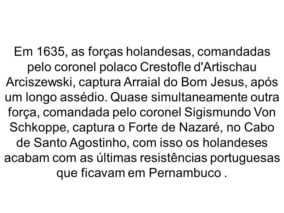 Em 1635, as forças holandesas, comandadas pelo coronel polaco Crestofle d Artischau Arciszewski, captura Arraial do Bom Jesus, após um longo assédio.