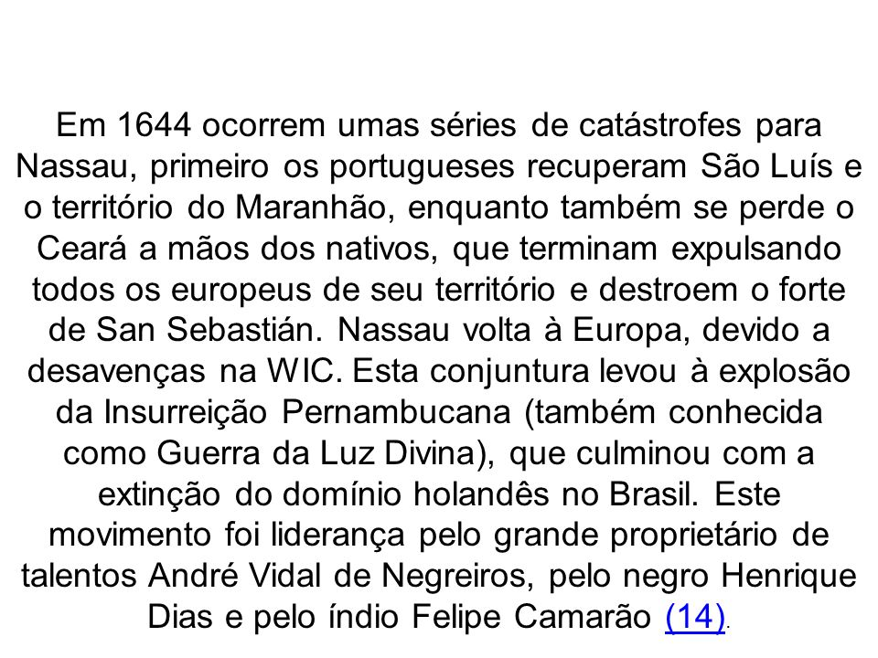 Em 1644 ocorrem umas séries de catástrofes para Nassau, primeiro os portugueses recuperam São Luís e o território do Maranhão, enquanto também se perde o Ceará a mãos dos nativos, que terminam expulsando todos os europeus de seu território e destroem o forte de San Sebastián.
