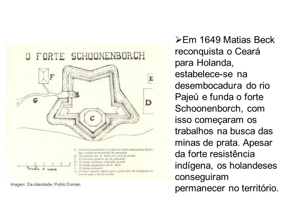 Em 1649 Matias Beck reconquista o Ceará para Holanda, estabelece-se na desembocadura do rio Pajeú e funda o forte Schoonenborch, com isso começaram os trabalhos na busca das minas de prata. Apesar da forte resistência indígena, os holandeses conseguiram permanecer no território.