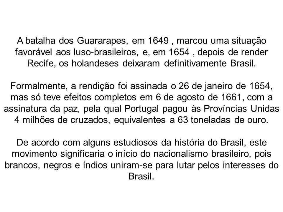 A batalha dos Guararapes, em 1649 , marcou uma situação favorável aos luso-brasileiros, e, em 1654 , depois de render Recife, os holandeses deixaram definitivamente Brasil.