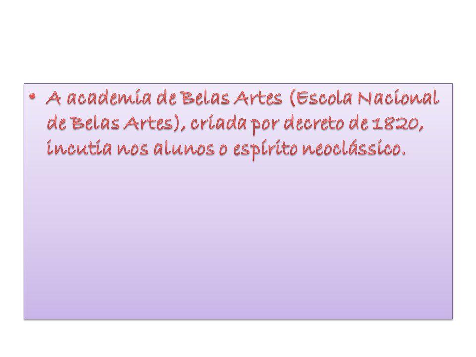 A academia de Belas Artes (Escola Nacional de Belas Artes), criada por decreto de 1820, incutia nos alunos o espírito neoclássico.