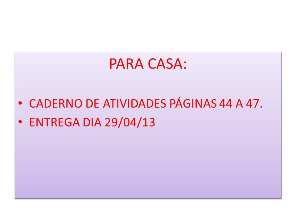 PARA CASA: CADERNO DE ATIVIDADES PÁGINAS 44 A 47. ENTREGA DIA 29/04/13