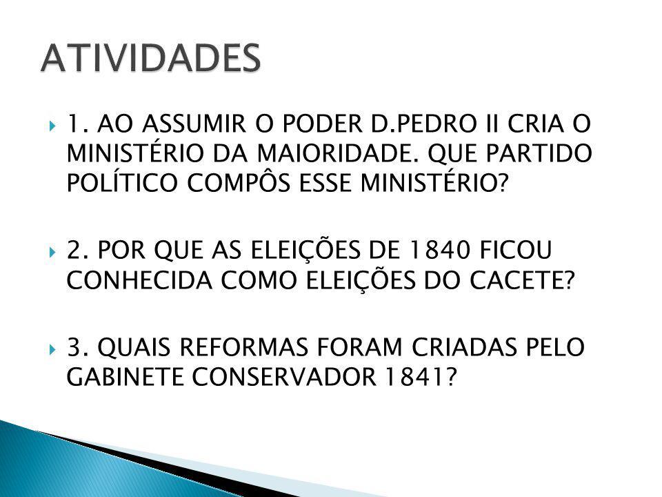 ATIVIDADES 1. AO ASSUMIR O PODER D.PEDRO II CRIA O MINISTÉRIO DA MAIORIDADE. QUE PARTIDO POLÍTICO COMPÔS ESSE MINISTÉRIO