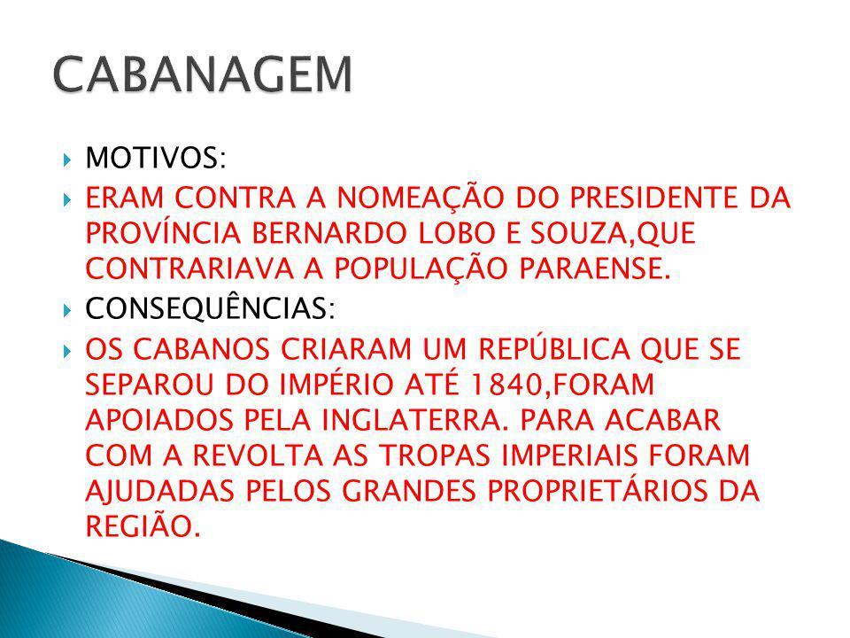 CABANAGEM MOTIVOS: ERAM CONTRA A NOMEAÇÃO DO PRESIDENTE DA PROVÍNCIA BERNARDO LOBO E SOUZA,QUE CONTRARIAVA A POPULAÇÃO PARAENSE.