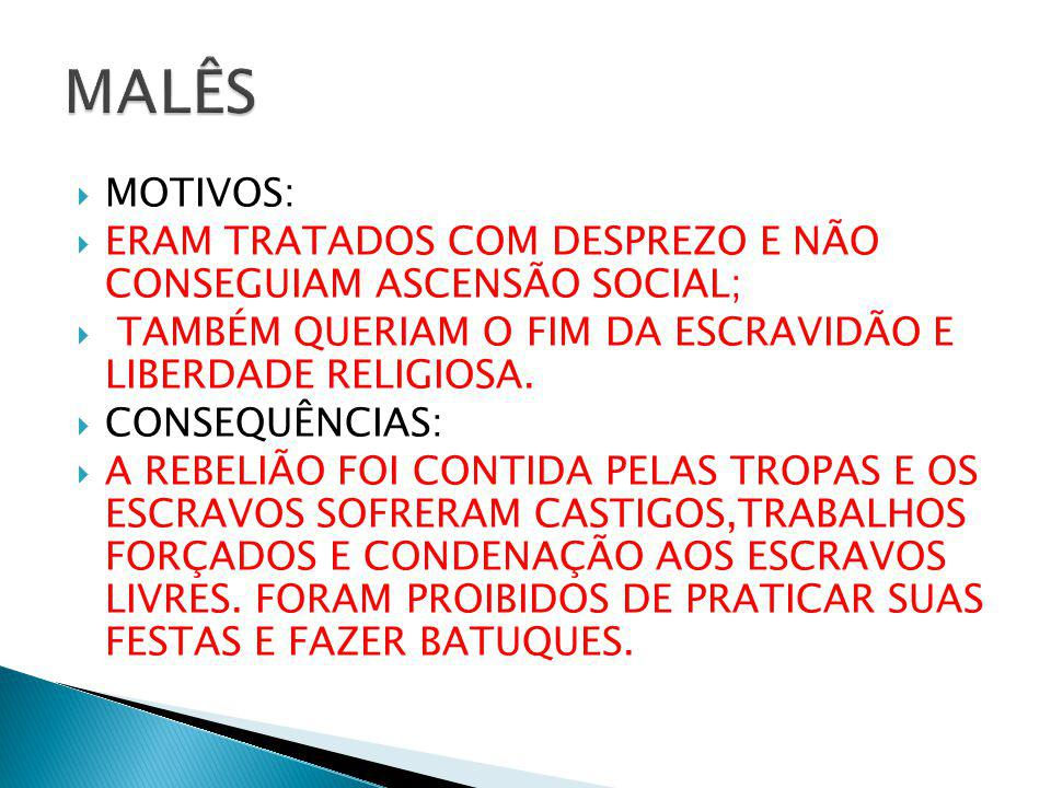 MALÊS MOTIVOS: ERAM TRATADOS COM DESPREZO E NÃO CONSEGUIAM ASCENSÃO SOCIAL; TAMBÉM QUERIAM O FIM DA ESCRAVIDÃO E LIBERDADE RELIGIOSA.