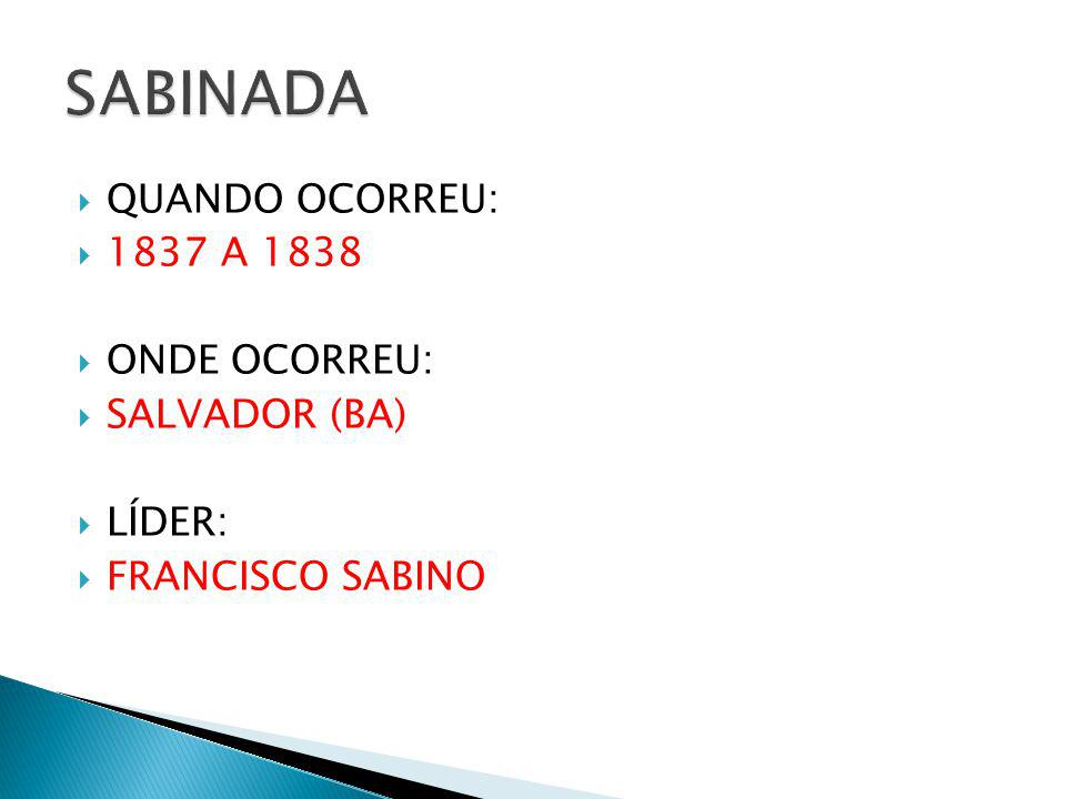 SABINADA QUANDO OCORREU: 1837 A 1838 ONDE OCORREU: SALVADOR (BA)