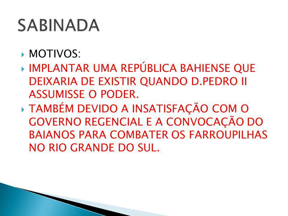 SABINADA MOTIVOS: IMPLANTAR UMA REPÚBLICA BAHIENSE QUE DEIXARIA DE EXISTIR QUANDO D.PEDRO II ASSUMISSE O PODER.