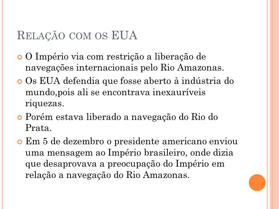 Relação com os EUA O Império via com restrição a liberação de navegações internacionais pelo Rio Amazonas.