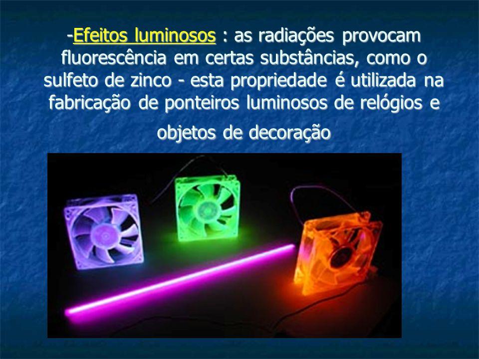 -Efeitos luminosos : as radiações provocam fluorescência em certas substâncias, como o sulfeto de zinco - esta propriedade é utilizada na fabricação de ponteiros luminosos de relógios e objetos de decoração