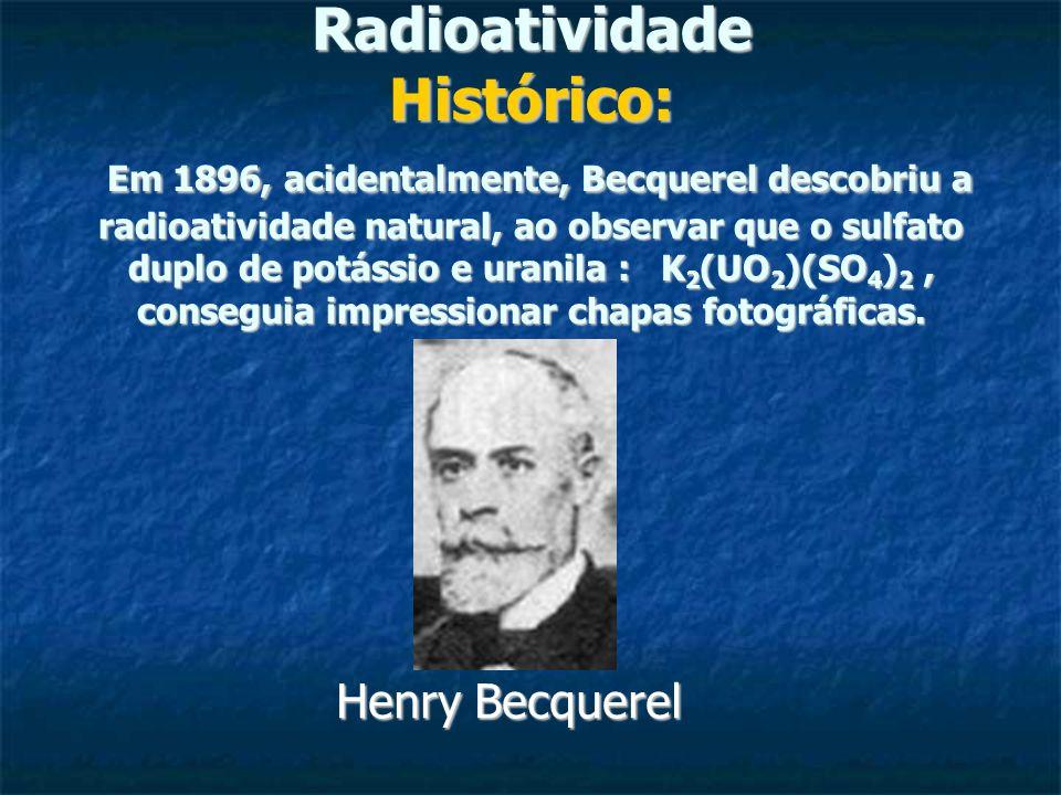 Radioatividade Histórico: Em 1896, acidentalmente, Becquerel descobriu a radioatividade natural, ao observar que o sulfato duplo de potássio e uranila : K2(UO2)(SO4)2 , conseguia impressionar chapas fotográficas.